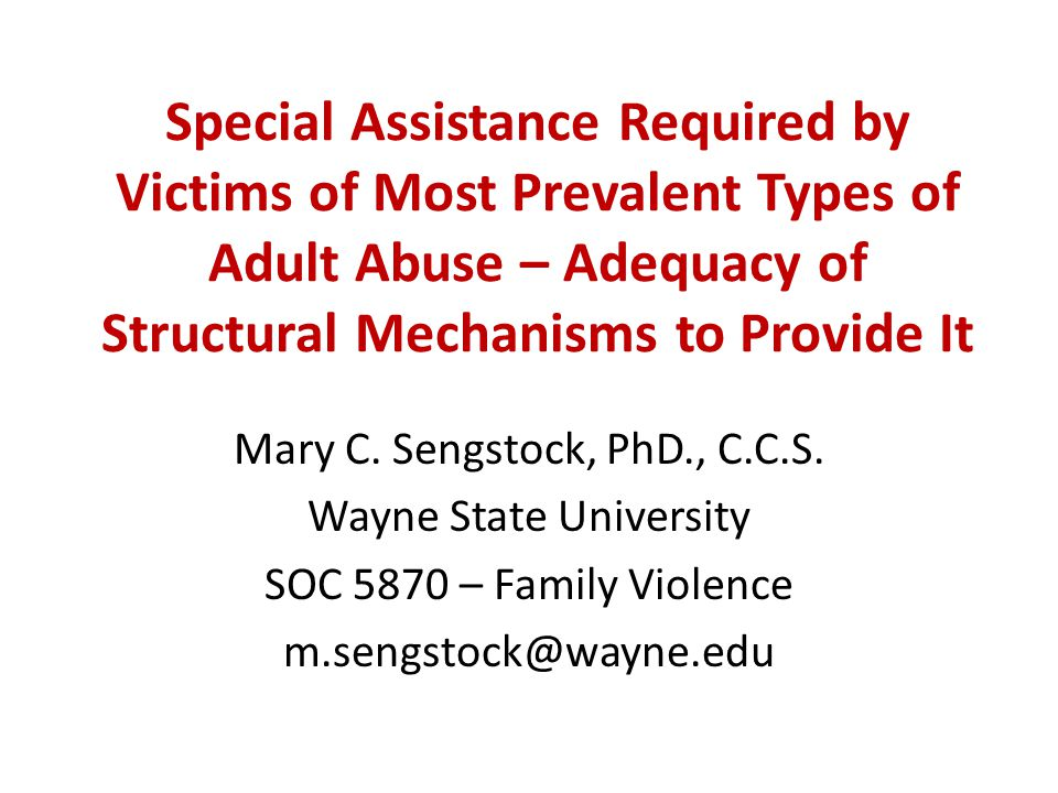 Special Assistance Required by Victims of Most Prevalent Types of Adult Abuse – Adequacy of Structural Mechanisms to Provide It Mary C. Sengstock, PhD