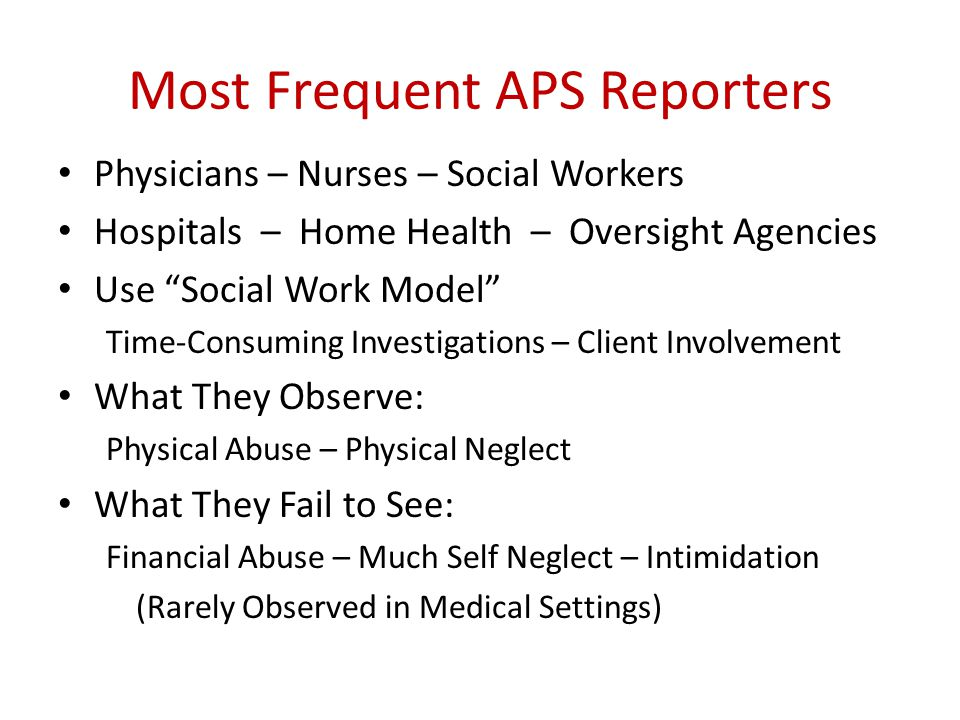 Most Frequent APS Reporters Physicians – Nurses – Social Workers Hospitals – Home Health – Oversight Agencies Use Social Work Model Time-Consuming Investigations – Client Involvement What They Observe: Physical Abuse – Physical Neglect What They Fail to See: Financial Abuse – Much Self Neglect – Intimidation (Rarely Observed in Medical Settings)
