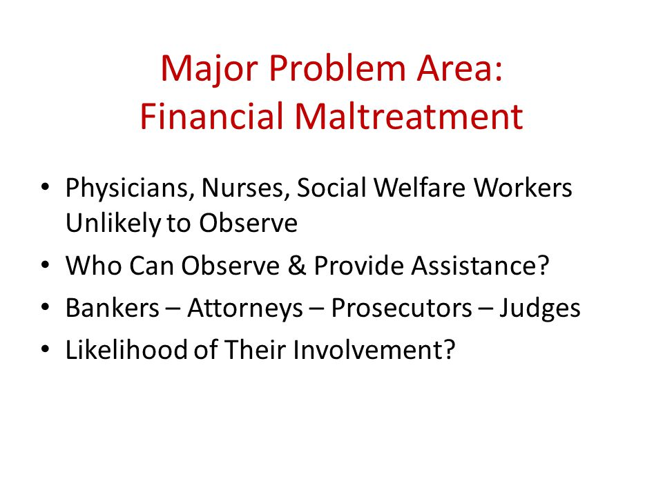 Major Problem Area: Financial Maltreatment Physicians, Nurses, Social Welfare Workers Unlikely to Observe Who Can Observe & Provide Assistance? Banker