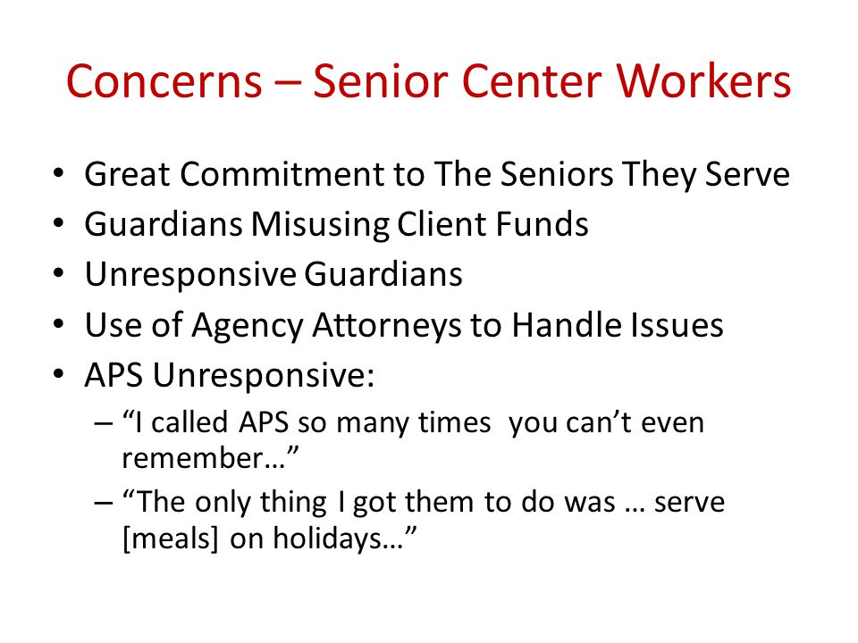 Concerns – Senior Center Workers Great Commitment to The Seniors They Serve Guardians Misusing Client Funds Unresponsive Guardians Use of Agency Attorneys to Handle Issues APS Unresponsive: – I called APS so many times you can't even remember… – The only thing I got them to do was … serve [meals] on holidays…