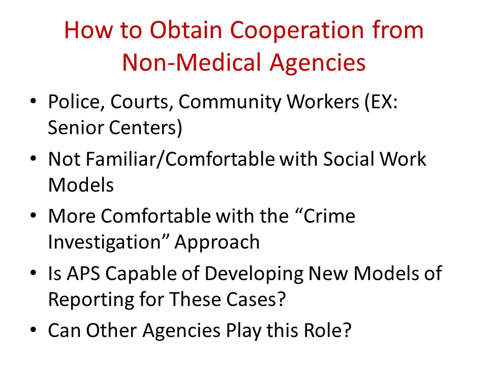 How to Obtain Cooperation from Non-Medical Agencies Police, Courts, Community Workers (EX: Senior Centers) Not Familiar/Comfortable with Social Work M