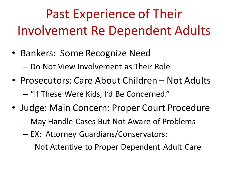 Past Experience of Their Involvement Re Dependent Adults Bankers: Some Recognize Need – Do Not View Involvement as Their Role Prosecutors: Care About Children – Not Adults – If These Were Kids, I'd Be Concerned. Judge: Main Concern: Proper Court Procedure – May Handle Cases But Not Aware of Problems – EX: Attorney Guardians/Conservators: Not Attentive to Proper Dependent Adult Care