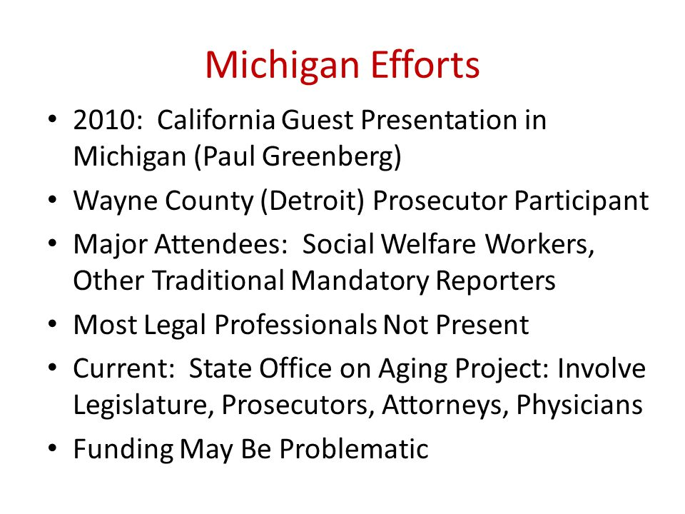 Michigan Efforts 2010: California Guest Presentation in Michigan (Paul Greenberg) Wayne County (Detroit) Prosecutor Participant Major Attendees: Social Welfare Workers, Other Traditional Mandatory Reporters Most Legal Professionals Not Present Current: State Office on Aging Project: Involve Legislature, Prosecutors, Attorneys, Physicians Funding May Be Problematic