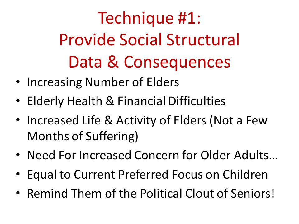 Technique #1: Provide Social Structural Data & Consequences Increasing Number of Elders Elderly Health & Financial Difficulties Increased Life & Activ
