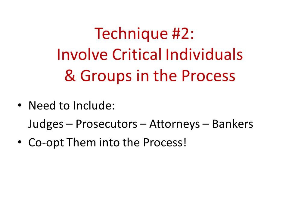 Technique #2: Involve Critical Individuals & Groups in the Process Need to Include: Judges – Prosecutors – Attorneys – Bankers Co-opt Them into the Process!