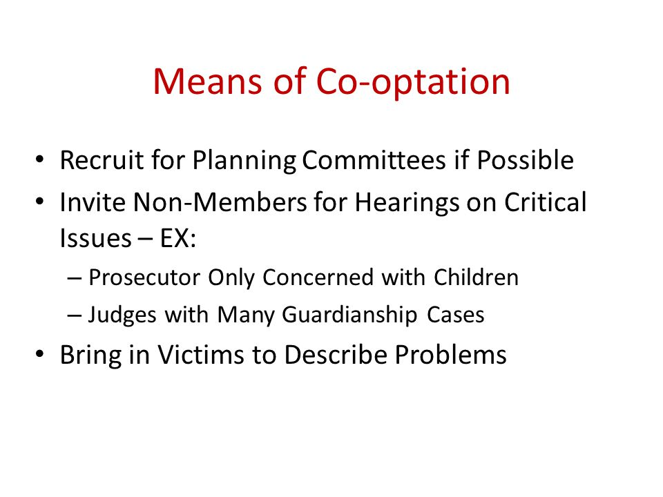 Means of Co-optation Recruit for Planning Committees if Possible Invite Non-Members for Hearings on Critical Issues – EX: – Prosecutor Only Concerned with Children – Judges with Many Guardianship Cases Bring in Victims to Describe Problems
