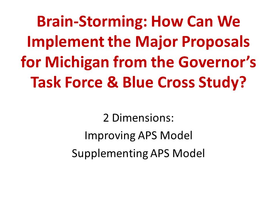 Brain-Storming: How Can We Implement the Major Proposals for Michigan from the Governor's Task Force & Blue Cross Study? 2 Dimensions: Improving APS M