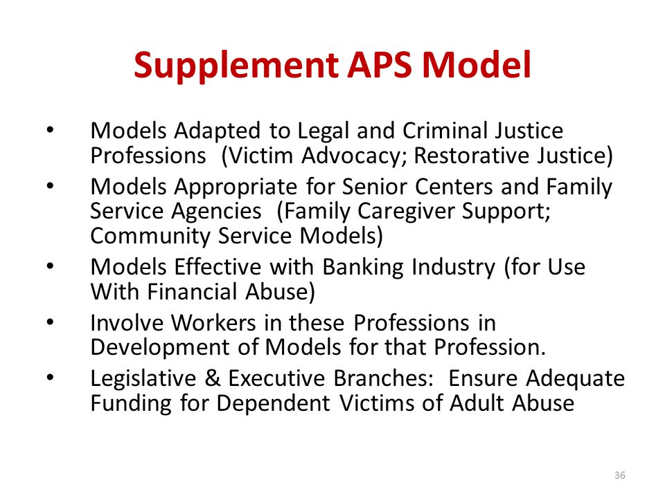 Supplement APS Model Models Adapted to Legal and Criminal Justice Professions (Victim Advocacy; Restorative Justice) Models Appropriate for Senior Centers and Family Service Agencies (Family Caregiver Support; Community Service Models) Models Effective with Banking Industry (for Use With Financial Abuse) Involve Workers in these Professions in Development of Models for that Profession.