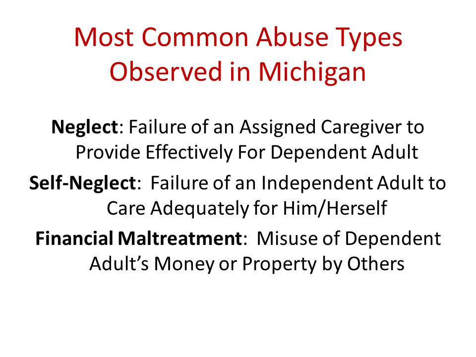 Most Common Abuse Types Observed in Michigan Neglect: Failure of an Assigned Caregiver to Provide Effectively For Dependent Adult Self-Neglect: Failur