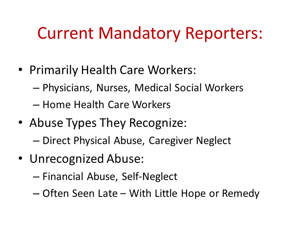 Current Mandatory Reporters: Primarily Health Care Workers: – Physicians, Nurses, Medical Social Workers – Home Health Care Workers Abuse Types They Recognize: – Direct Physical Abuse, Caregiver Neglect Unrecognized Abuse: – Financial Abuse, Self-Neglect – Often Seen Late – With Little Hope or Remedy