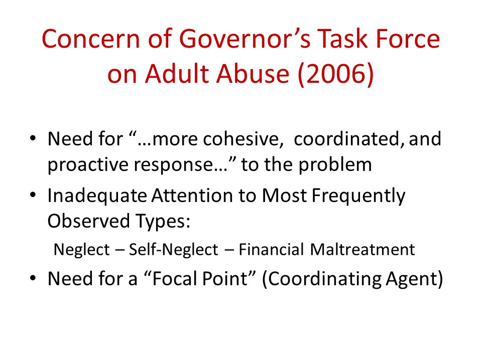 Concern of Governor's Task Force on Adult Abuse (2006) Need for …more cohesive, coordinated, and proactive response… to the problem Inadequate Attention to Most Frequently Observed Types: Neglect – Self-Neglect – Financial Maltreatment Need for a Focal Point (Coordinating Agent)