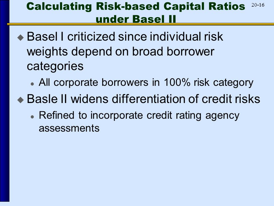 -1620-16 Calculating Risk-based Capital Ratios under Basel II  Basel I criticized since individual risk weights depend on broad borrower categories All corporate borrowers in 100% risk category  Basle II widens differentiation of credit risks Refined to incorporate credit rating agency assessments