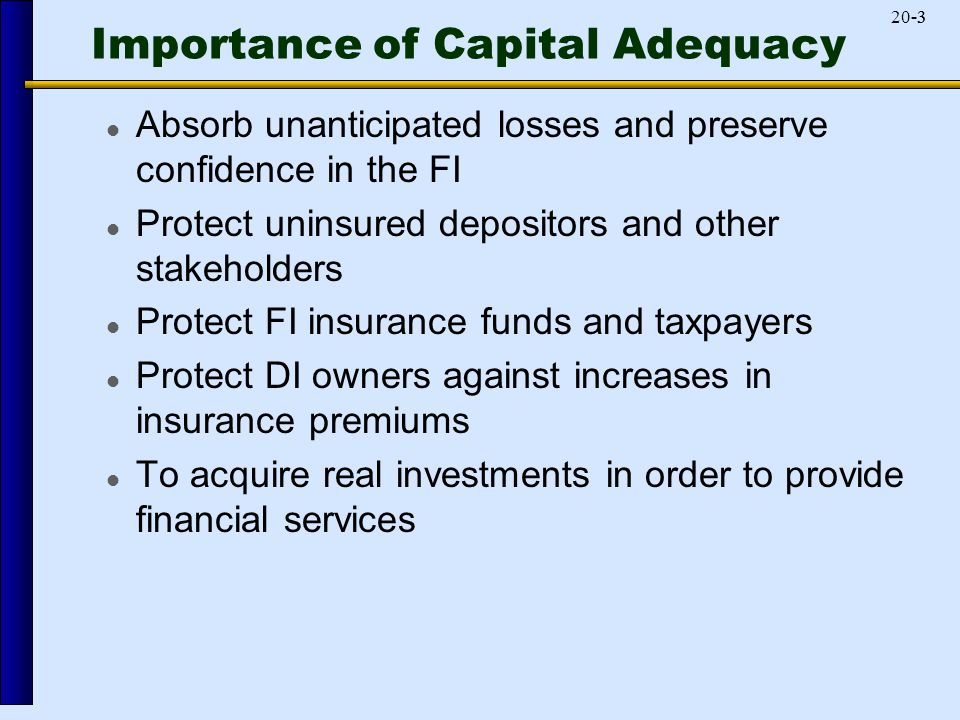 -320-3 Importance of Capital Adequacy Absorb unanticipated losses and preserve confidence in the FI Protect uninsured depositors and other stakeholders Protect FI insurance funds and taxpayers Protect DI owners against increases in insurance premiums To acquire real investments in order to provide financial services