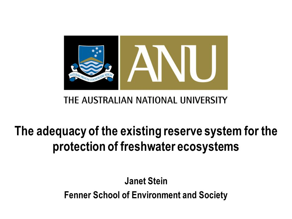 The adequacy of the existing reserve system for the protection of freshwater ecosystems Janet Stein Fenner School of Environment and Society