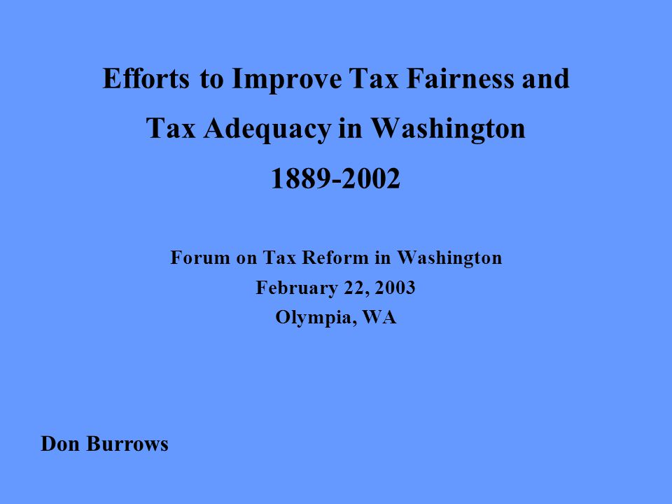 Efforts to Improve Tax Fairness and Tax Adequacy in Washington 1889-2002 Forum on Tax Reform in Washington February 22, 2003 Olympia, WA Don Burrows