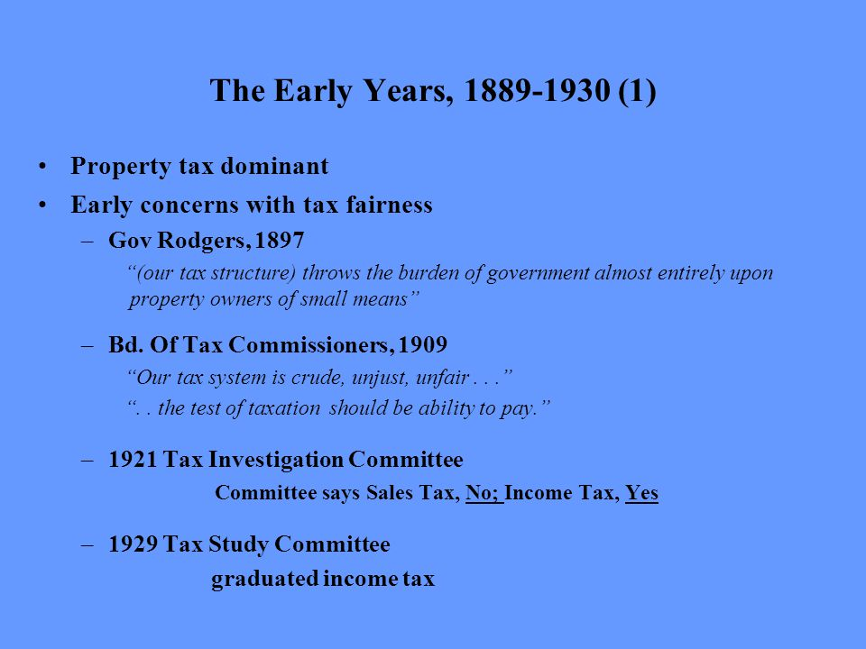 The Early Years, 1889-1930 (1) Property tax dominant Early concerns with tax fairness –Gov Rodgers, 1897 (our tax structure) throws the burden of government almost entirely upon property owners of small means –Bd.