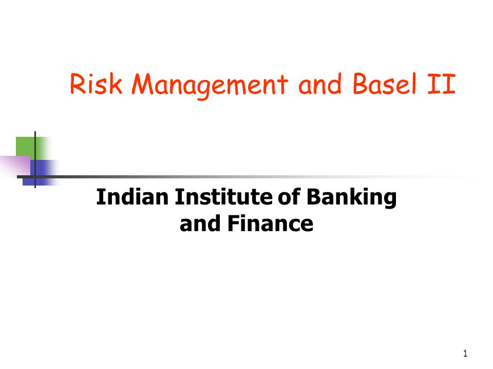 1 Risk Management and Basel II Indian Institute of Banking and Finance