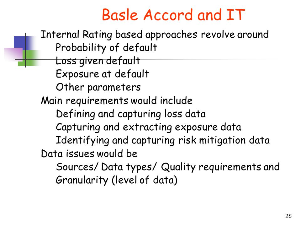 28 Basle Accord and IT Internal Rating based approaches revolve around Probability of default Loss given default Exposure at default Other parameters Main requirements would include Defining and capturing loss data Capturing and extracting exposure data Identifying and capturing risk mitigation data Data issues would be Sources/Data types/Quality requirements and Granularity (level of data)
