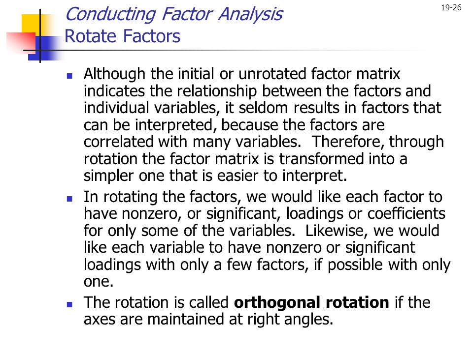 19-26 Although the initial or unrotated factor matrix indicates the relationship between the factors and individual variables, it seldom results in fa