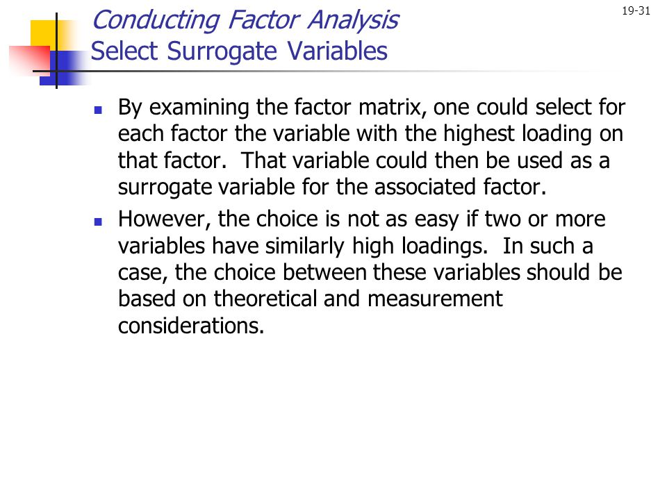 19-31 By examining the factor matrix, one could select for each factor the variable with the highest loading on that factor. That variable could then
