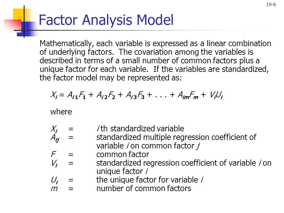19-6 Factor Analysis Model Mathematically, each variable is expressed as a linear combination of underlying factors. The covariation among the variabl