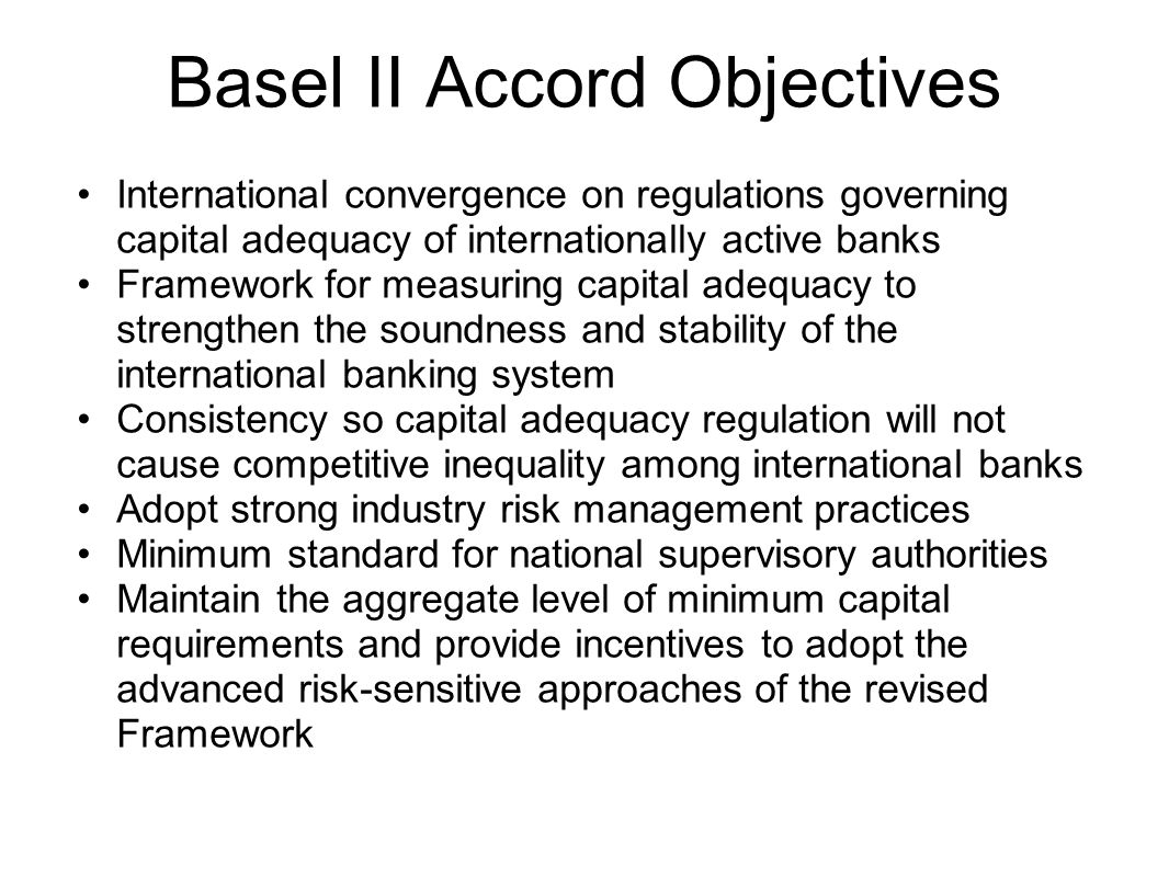 Basel II Accord Objectives International convergence on regulations governing capital adequacy of internationally active banks Framework for measuring