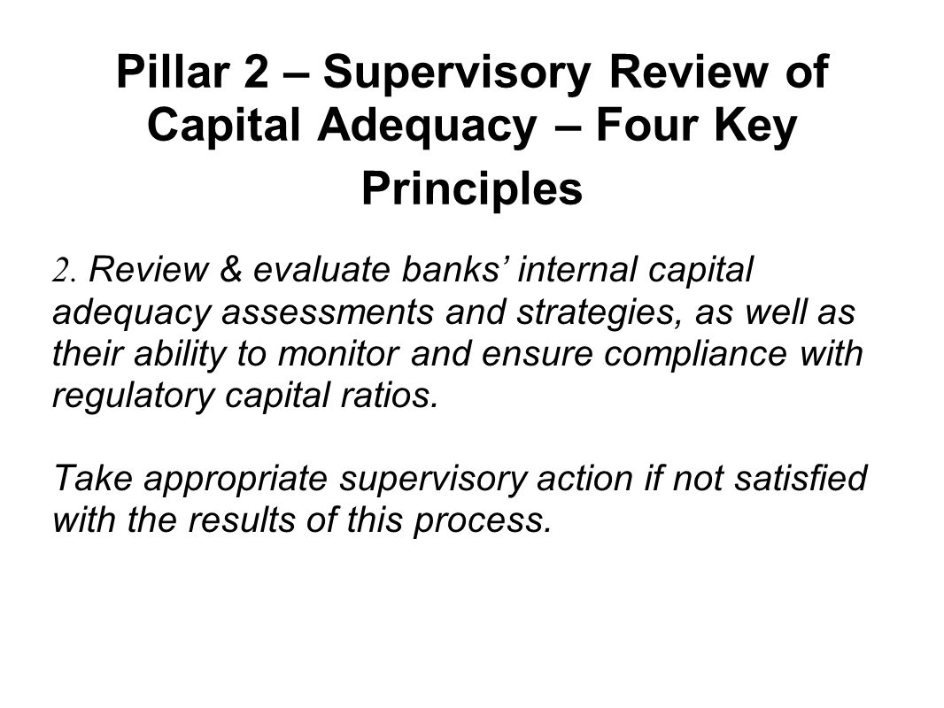 Pillar 2 – Supervisory Review of Capital Adequacy – Four Key Principles 2. Review & evaluate banks' internal capital adequacy assessments and strategi