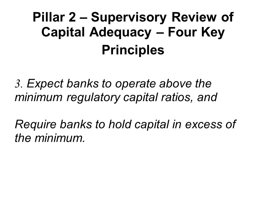 Pillar 2 – Supervisory Review of Capital Adequacy – Four Key Principles 3. Expect banks to operate above the minimum regulatory capital ratios, and Re
