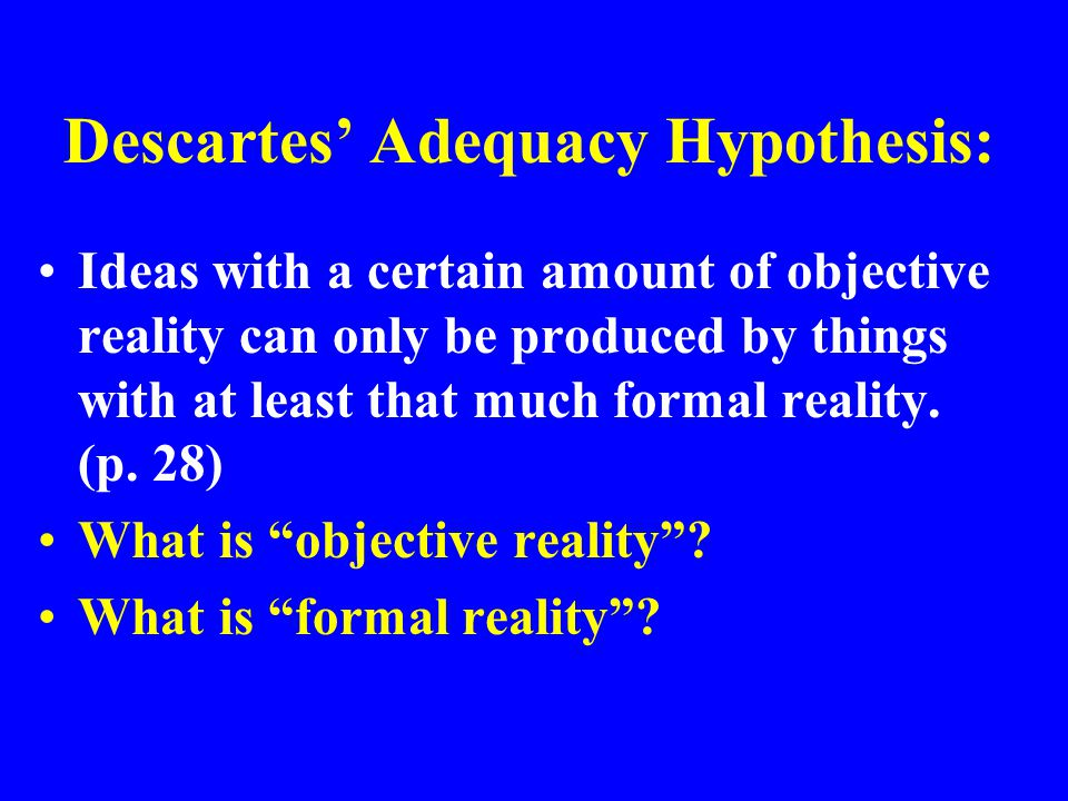 Descartes' Adequacy Hypothesis: Ideas with a certain amount of objective reality can only be produced by things with at least that much formal reality.