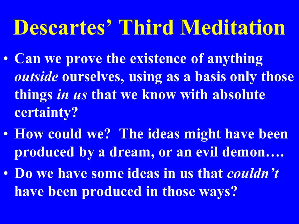 Descartes' Third Meditation Can we prove the existence of anything outside ourselves, using as a basis only those things in us that we know with absolute certainty.