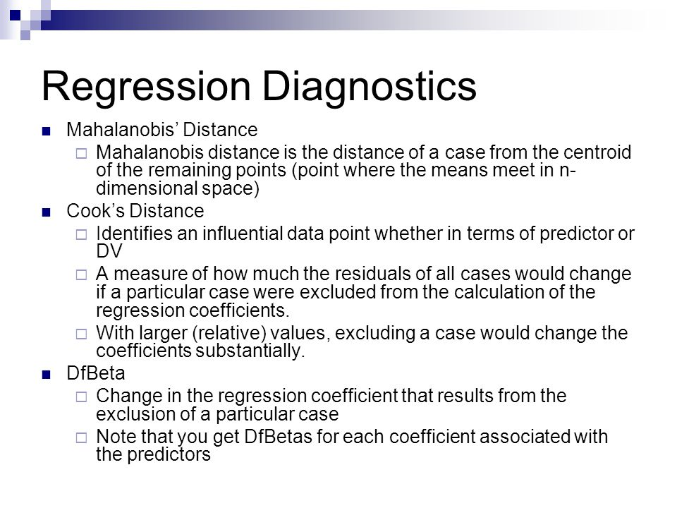 Regression Diagnostics Mahalanobis' Distance  Mahalanobis distance is the distance of a case from the centroid of the remaining points (point where t