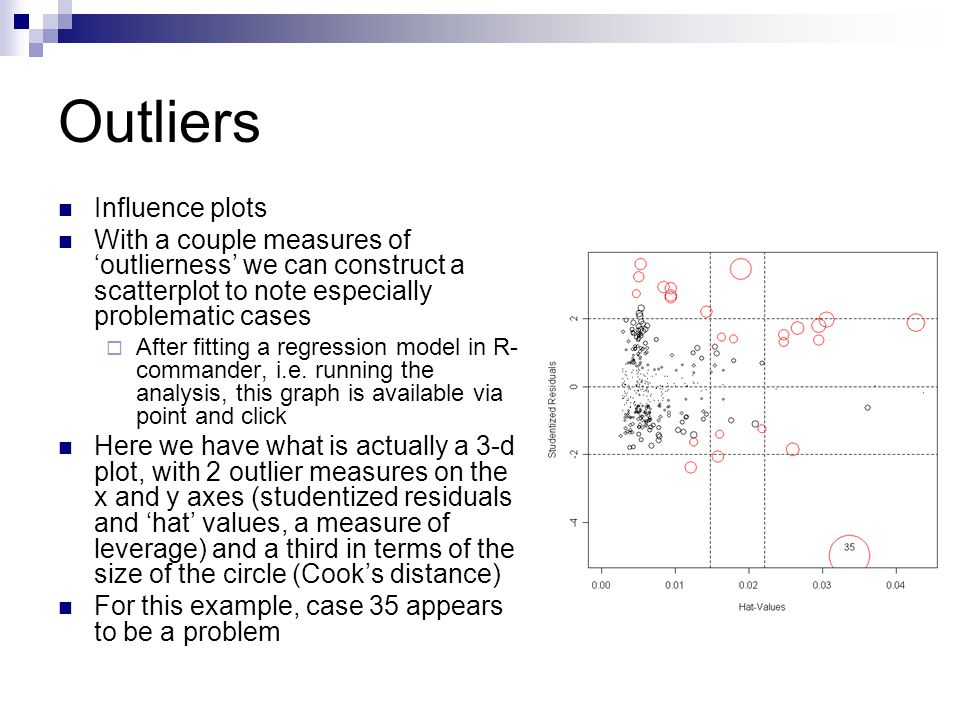 Outliers Influence plots With a couple measures of 'outlierness' we can construct a scatterplot to note especially problematic cases  After fitting a