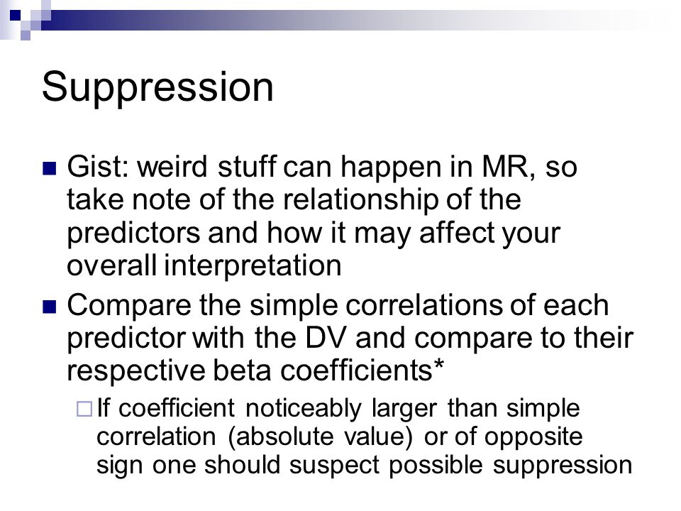 Suppression Gist: weird stuff can happen in MR, so take note of the relationship of the predictors and how it may affect your overall interpretation C