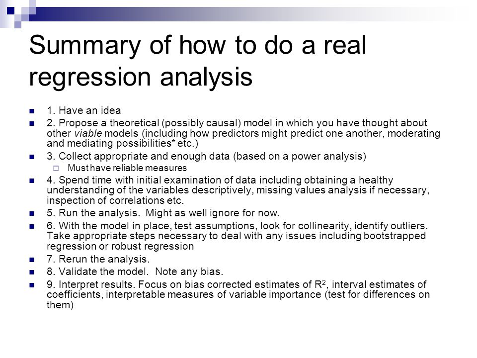 Summary of how to do a real regression analysis 1. Have an idea 2. Propose a theoretical (possibly causal) model in which you have thought about other
