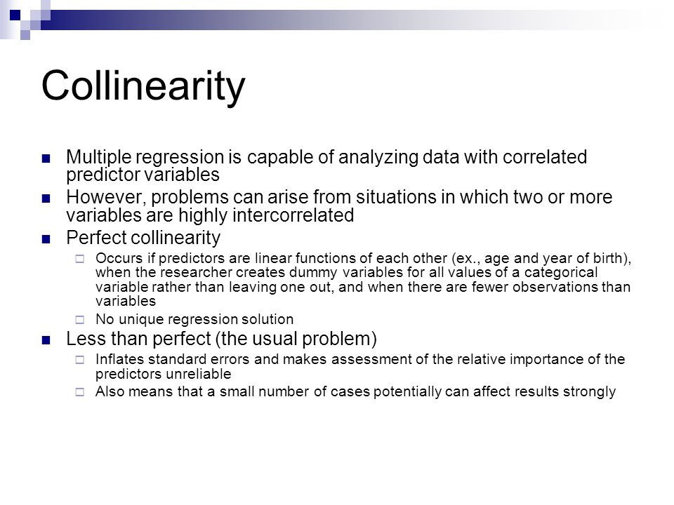 Collinearity Multiple regression is capable of analyzing data with correlated predictor variables However, problems can arise from situations in which