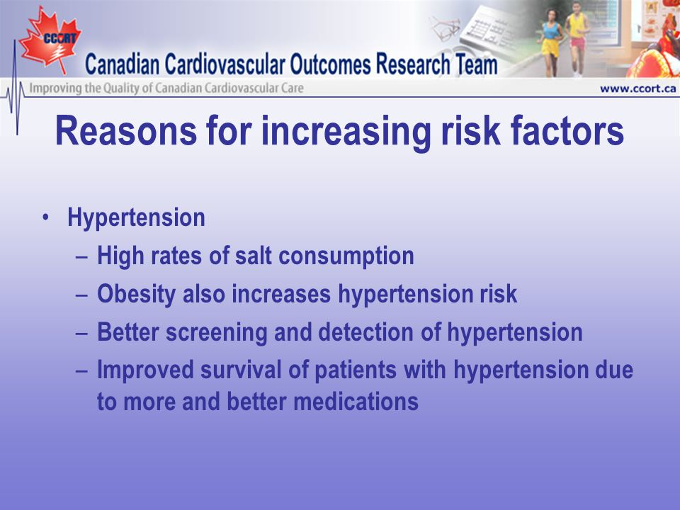 Reasons for increasing risk factors Hypertension – High rates of salt consumption – Obesity also increases hypertension risk – Better screening and detection of hypertension – Improved survival of patients with hypertension due to more and better medications