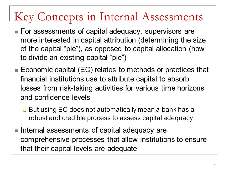 3 Key Concepts in Internal Assessments For assessments of capital adequacy, supervisors are more interested in capital attribution (determining the size of the capital pie ), as opposed to capital allocation (how to divide an existing capital pie ) Economic capital (EC) relates to methods or practices that financial institutions use to attribute capital to absorb losses from risk-taking activities for various time horizons and confidence levels  But using EC does not automatically mean a bank has a robust and credible process to assess capital adequacy Internal assessments of capital adequacy are comprehensive processes that allow institutions to ensure that their capital levels are adequate