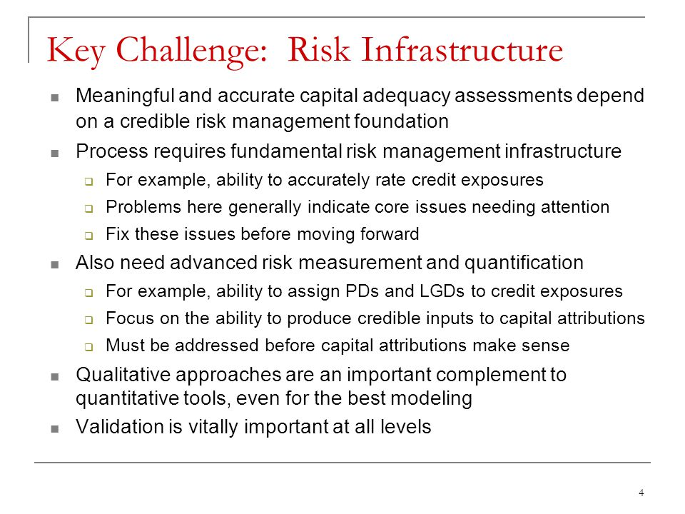 4 Key Challenge: Risk Infrastructure Meaningful and accurate capital adequacy assessments depend on a credible risk management foundation Process requires fundamental risk management infrastructure  For example, ability to accurately rate credit exposures  Problems here generally indicate core issues needing attention  Fix these issues before moving forward Also need advanced risk measurement and quantification  For example, ability to assign PDs and LGDs to credit exposures  Focus on the ability to produce credible inputs to capital attributions  Must be addressed before capital attributions make sense Qualitative approaches are an important complement to quantitative tools, even for the best modeling Validation is vitally important at all levels