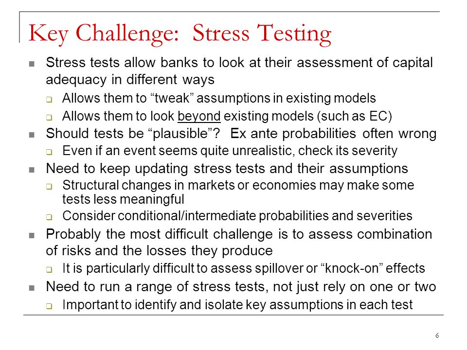 6 Key Challenge: Stress Testing Stress tests allow banks to look at their assessment of capital adequacy in different ways  Allows them to tweak assumptions in existing models  Allows them to look beyond existing models (such as EC) Should tests be plausible .