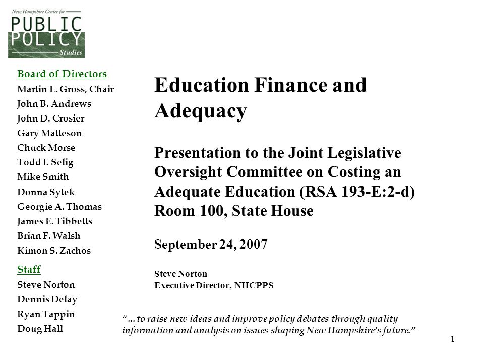 1 Education Finance and Adequacy Presentation to the Joint Legislative Oversight Committee on Costing an Adequate Education (RSA 193-E:2-d) Room 100, State House September 24, 2007 Steve Norton Executive Director, NHCPPS …to raise new ideas and improve policy debates through quality information and analysis on issues shaping New Hampshire's future. Board of Directors Martin L.