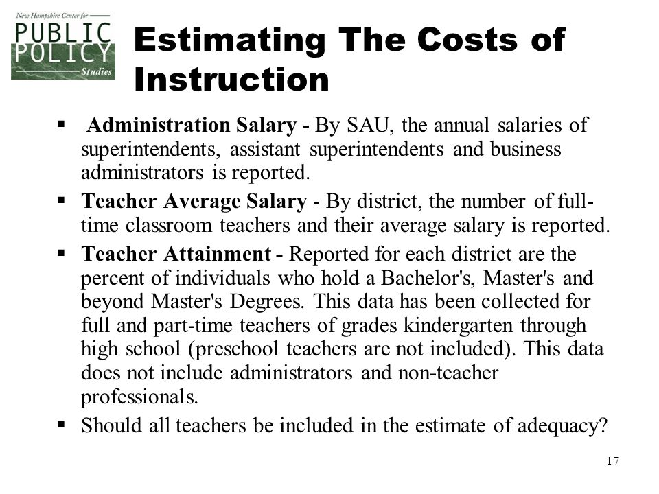 17 Estimating The Costs of Instruction  Administration Salary - By SAU, the annual salaries of superintendents, assistant superintendents and business administrators is reported.