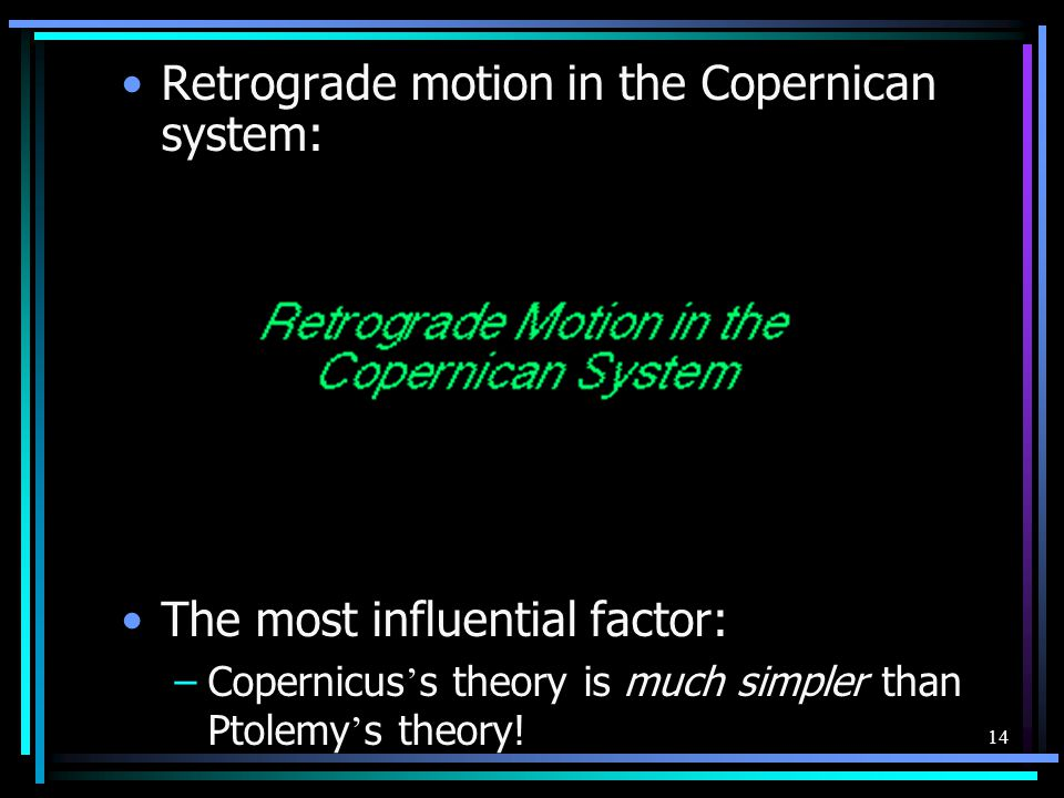 14 Retrograde motion in the Copernican system: The most influential factor: –Copernicus ' s theory is much simpler than Ptolemy ' s theory!