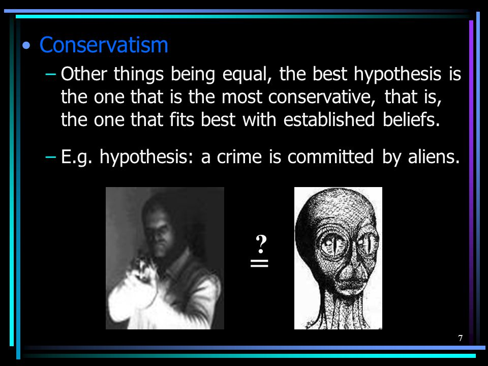 7 Conservatism –Other things being equal, the best hypothesis is the one that is the most conservative, that is, the one that fits best with establish