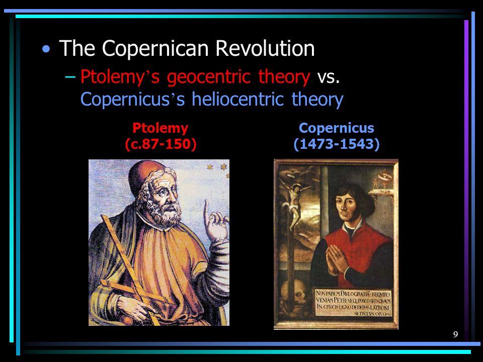 9 The Copernican Revolution –Ptolemy ' s geocentric theory vs. Copernicus ' s heliocentric theory Ptolemy (c.87-150) Copernicus (1473-1543)