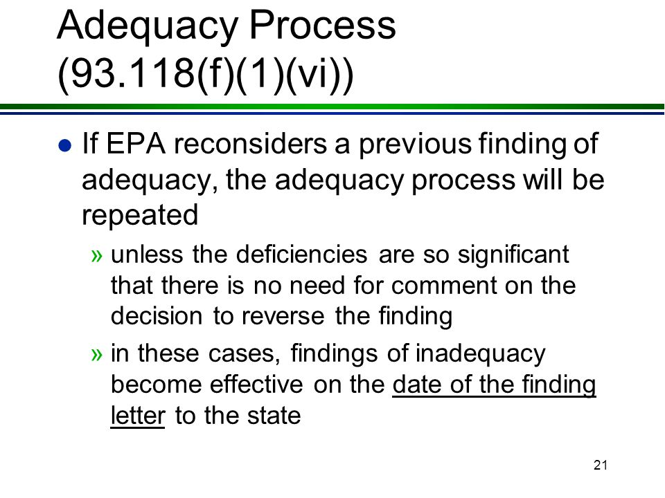 20 Adequacy Process (93.118(f)(1)(iv)) l Finding effective 15 days after FRN in most cases unless: »the finding is made in an approval action - then the finding is effective on the publication date of the approval, or »the finding is made in a direct final approval - then the finding is effective on the effective date of the approval - e.g., 60 days after publication