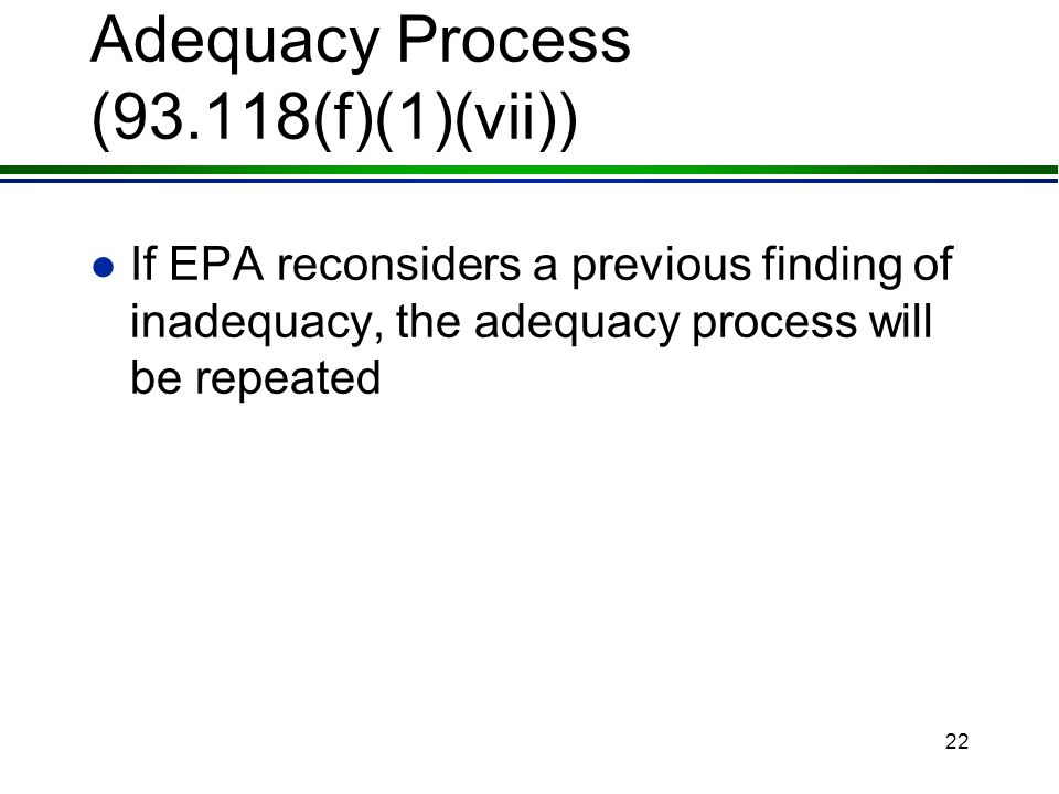 21 Adequacy Process (93.118(f)(1)(vi)) l If EPA reconsiders a previous finding of adequacy, the adequacy process will be repeated »unless the deficiencies are so significant that there is no need for comment on the decision to reverse the finding »in these cases, findings of inadequacy become effective on the date of the finding letter to the state