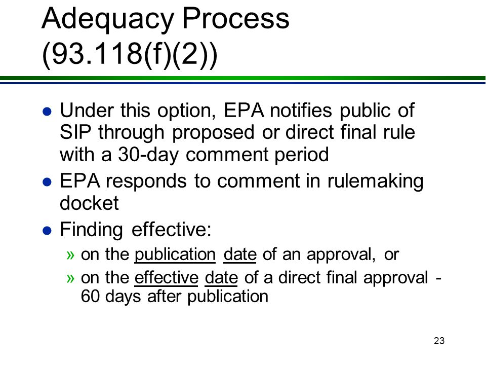 22 Adequacy Process (93.118(f)(1)(vii)) l If EPA reconsiders a previous finding of inadequacy, the adequacy process will be repeated