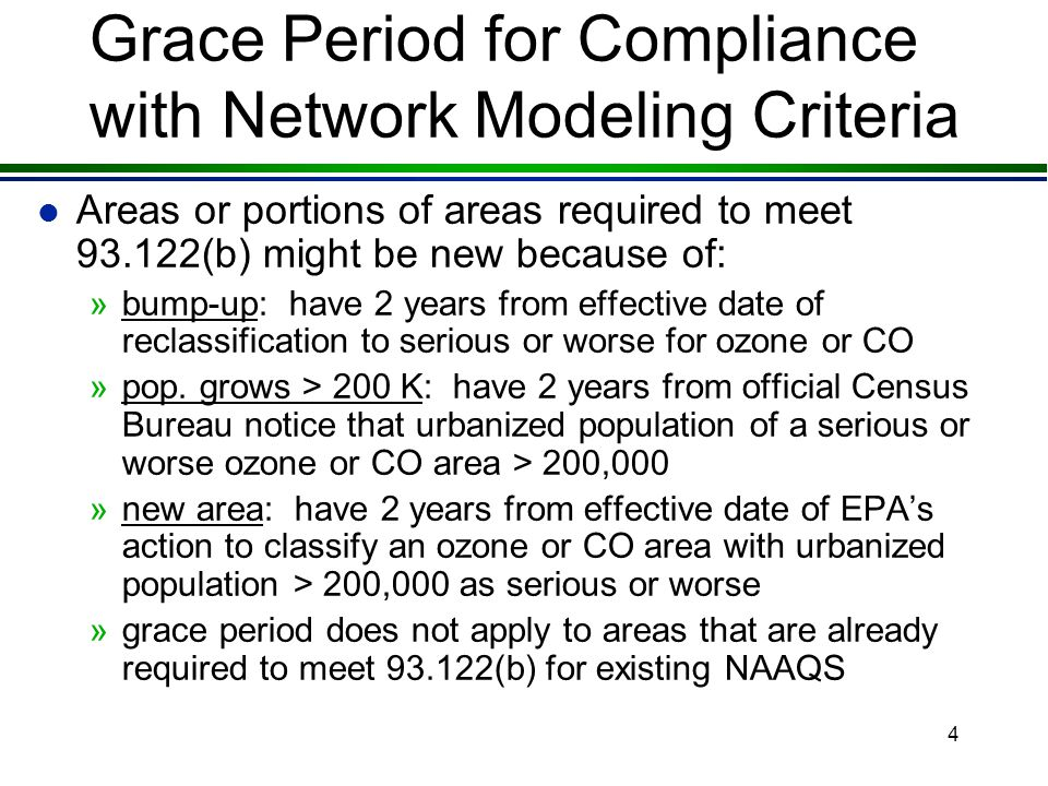 3 Grace Period for Compliance with Network Modeling Criteria l Final rule provides a two-year grace period (93.122(c)) l Applies to new areas that are serious and above ozone and CO with populations greater than 200,000 »allows time for an area to develop network model that complies with the 6 criteria »allows time for an area with a network model to expand it if the area's boundary grows