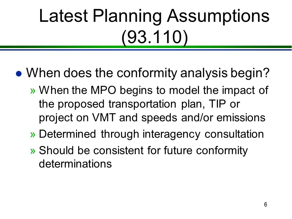 5 Latest Planning Assumptions (93.110) l Final rule allows MPOs to use the latest planning assumptions in force at the time the conformity analysis begins »Prior rule: assumptions in force when DOT's final conformity determination is completed »This change makes implementation of latest planning assumptions similar to latest emissions model