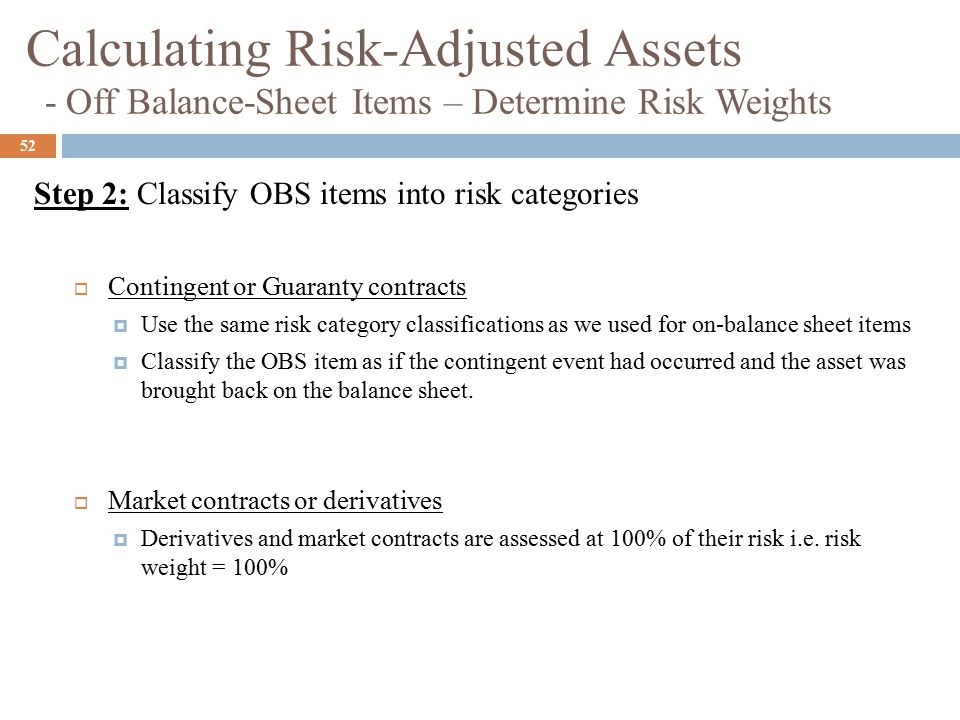 52  Contingent or Guaranty contracts  Use the same risk category classifications as we used for on-balance sheet items  Classify the OBS item as if the contingent event had occurred and the asset was brought back on the balance sheet.
